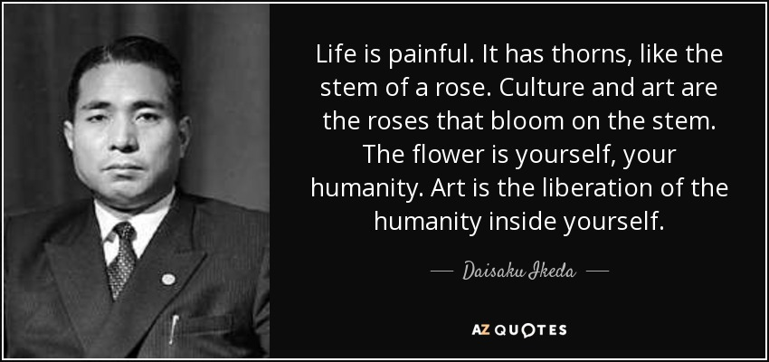Life is painful. It has thorns, like the stem of a rose. Culture and art are the roses that bloom on the stem. The flower is yourself, your humanity. Art is the liberation of the humanity inside yourself. - Daisaku Ikeda
