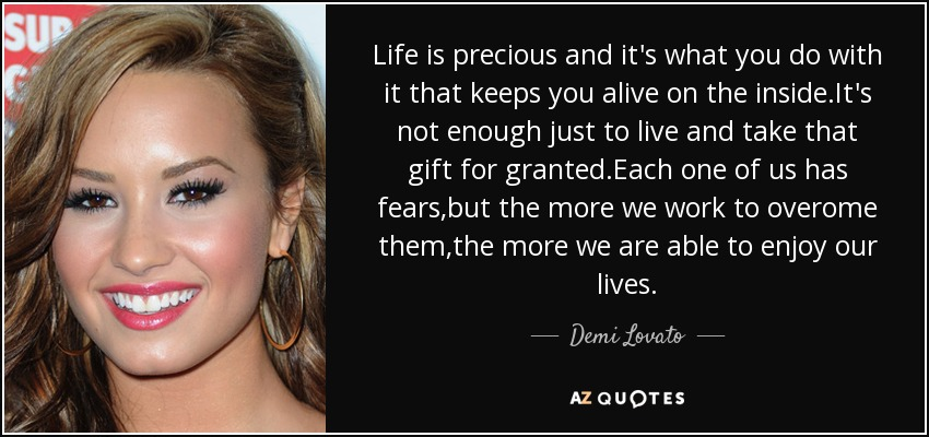 Life is precious and it's what you do with it that keeps you alive on the inside.It's not enough just to live and take that gift for granted.Each one of us has fears,but the more we work to overome them,the more we are able to enjoy our lives. - Demi Lovato