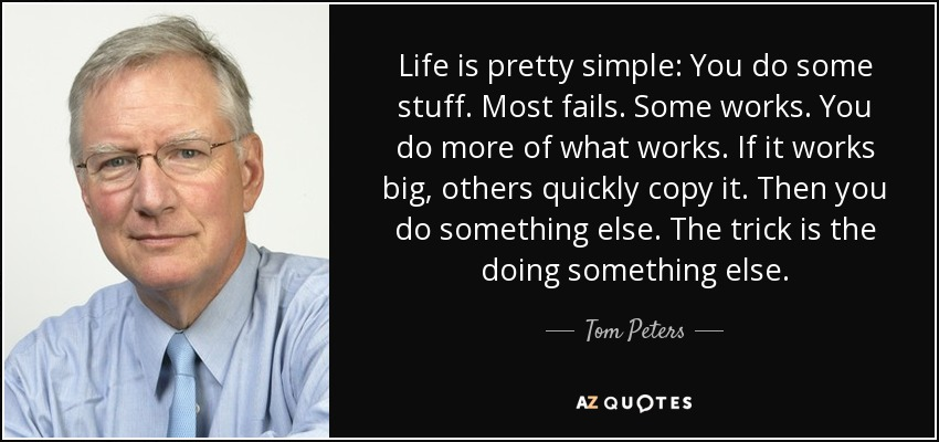Life is pretty simple: You do some stuff. Most fails. Some works. You do more of what works. If it works big, others quickly copy it. Then you do something else. The trick is the doing something else. - Tom Peters
