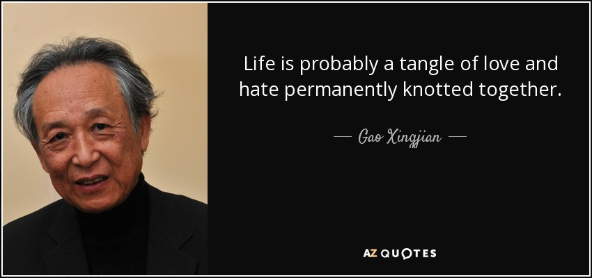 Life is probably a tangle of love and hate permanently knotted together. - Gao Xingjian