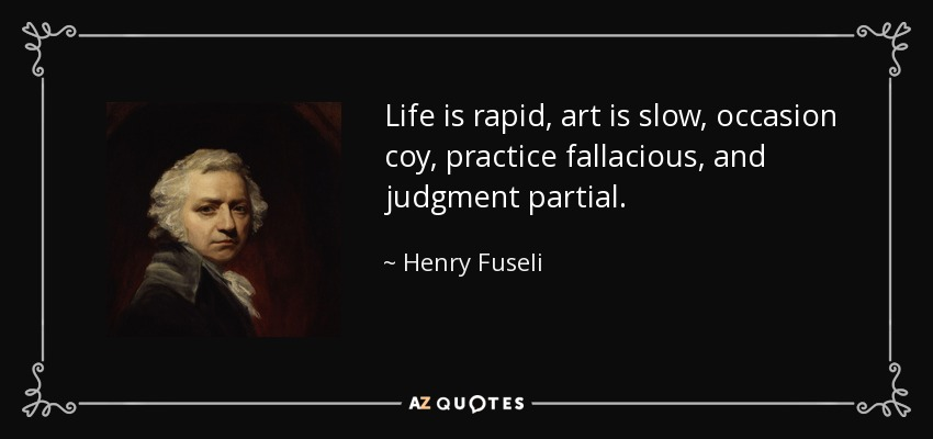 Life is rapid, art is slow, occasion coy, practice fallacious, and judgment partial. - Henry Fuseli