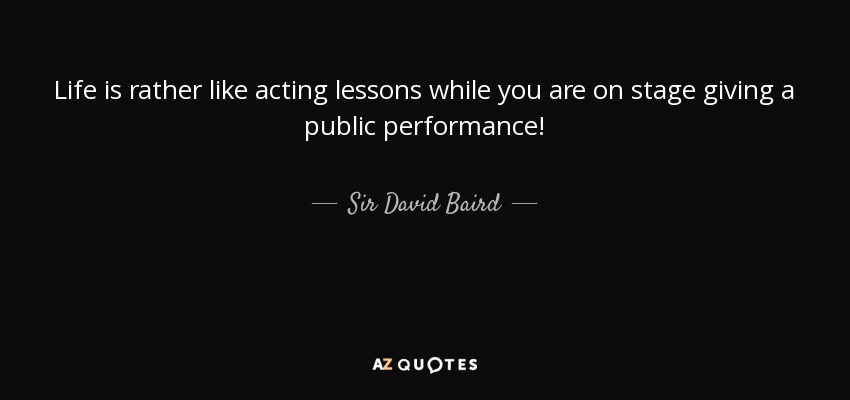 Life is rather like acting lessons while you are on stage giving a public performance! - Sir David Baird, 1st Baronet