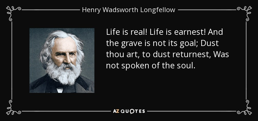 Henry Wadsworth Longfellow Quote Life Is Real Life Is Earnest And Amazing Real Life Quote