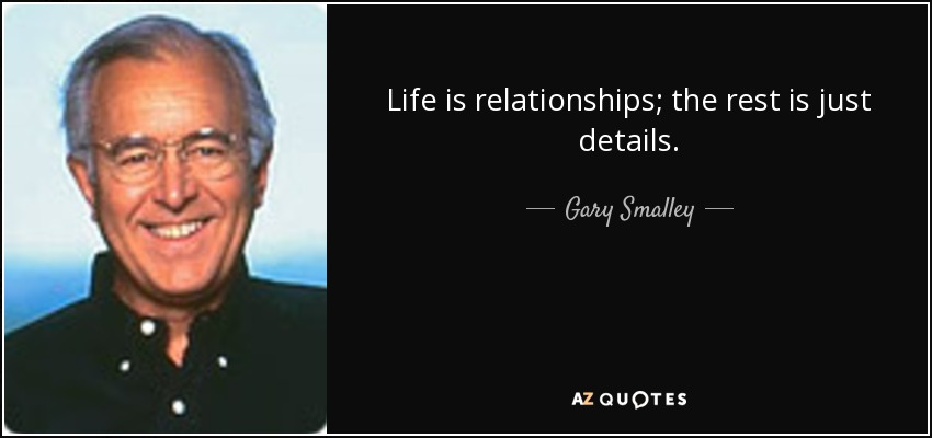 Life is relationships; the rest is just details. - Gary Smalley