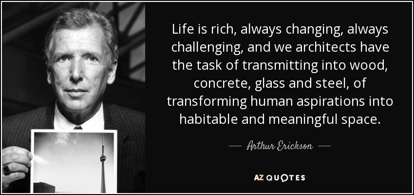 Life is rich, always changing, always challenging, and we architects have the task of transmitting into wood, concrete, glass and steel, of transforming human aspirations into habitable and meaningful space. - Arthur Erickson