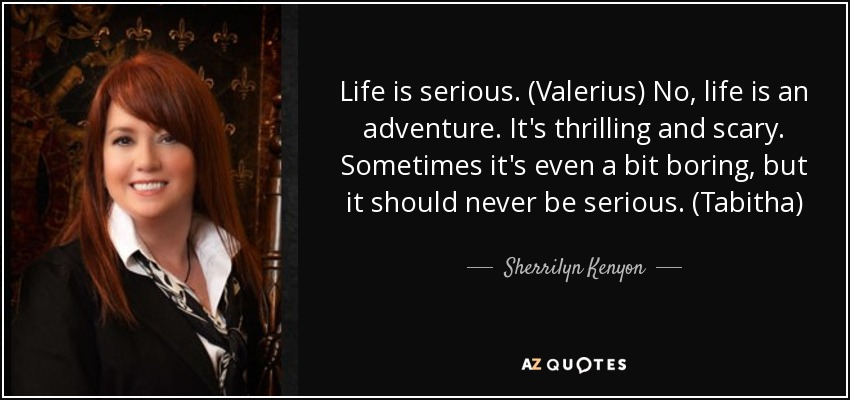 Life is serious. (Valerius) No, life is an adventure. It's thrilling and scary. Sometimes it's even a bit boring, but it should never be serious. (Tabitha) - Sherrilyn Kenyon