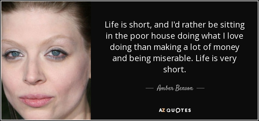 Life is short, and I'd rather be sitting in the poor house doing what I love doing than making a lot of money and being miserable. Life is very short. - Amber Benson