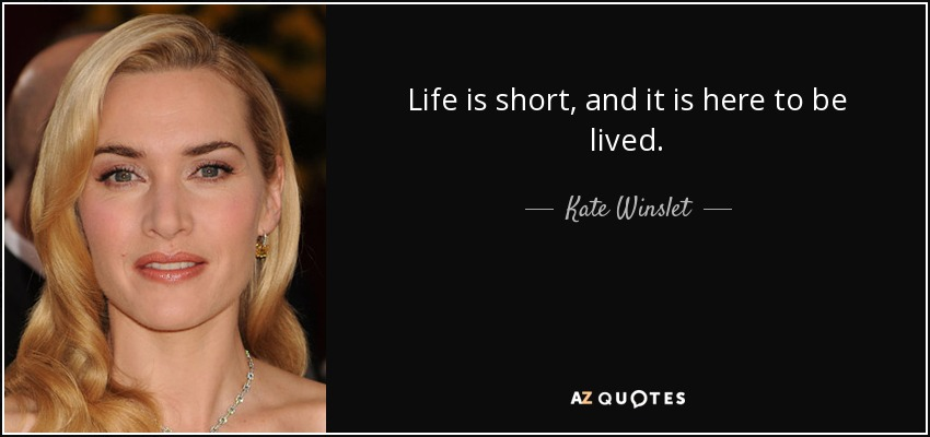 Life is short, and it is here to be lived. - Kate Winslet