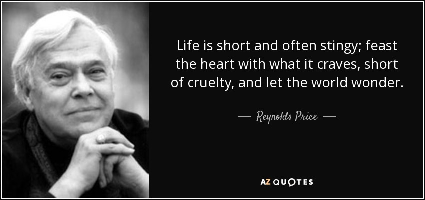 Life is short and often stingy; feast the heart with what it craves, short of cruelty, and let the world wonder. - Reynolds Price