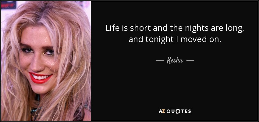 Life is short and the nights are long, and tonight I moved on. - Kesha