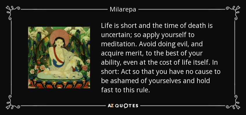 Life is short and the time of death is uncertain; so apply yourself to meditation. Avoid doing evil, and acquire merit, to the best of your ability, even at the cost of life itself. In short: Act so that you have no cause to be ashamed of yourselves and hold fast to this rule. - Milarepa