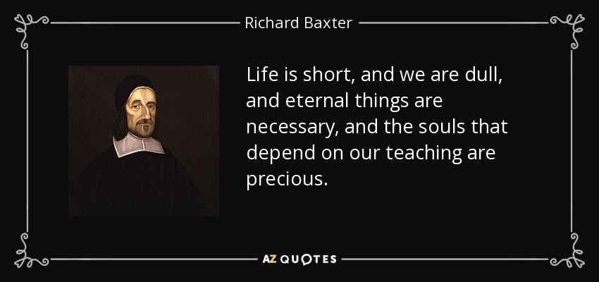 Life is short, and we are dull, and eternal things are necessary, and the souls that depend on our teaching are precious. - Richard Baxter