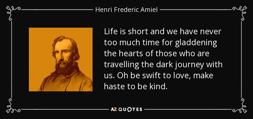 Life is short and we have never too much time for gladdening the hearts of those who are travelling the dark journey with us. Oh be swift to love, make haste to be kind. - Henri Frederic Amiel