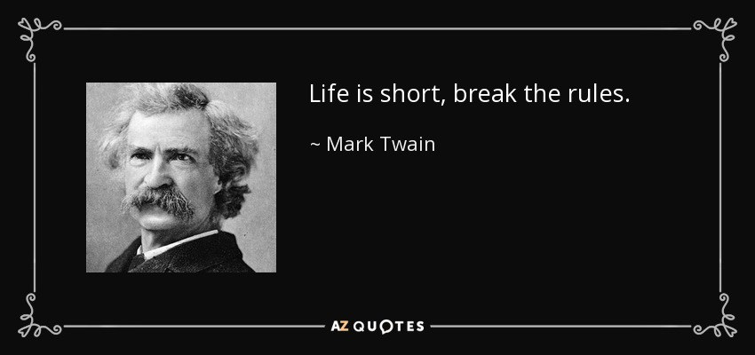 Life is short, break the rules. - Mark Twain