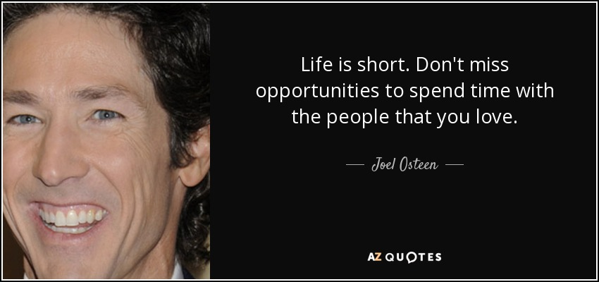 Life is short. Don't miss opportunities to spend time with the people that you love. - Joel Osteen