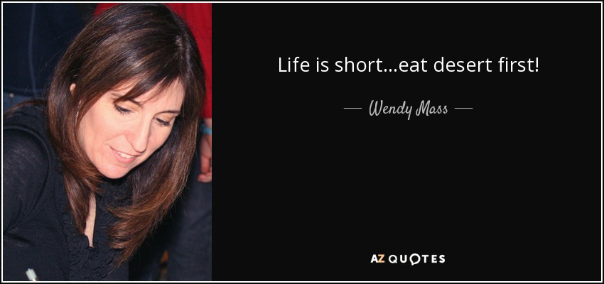 Life is short...eat desert first! - Wendy Mass