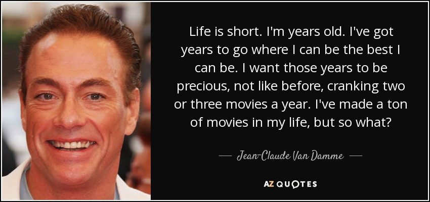 Life is short. I'm years old. I've got years to go where I can be the best I can be. I want those years to be precious, not like before, cranking two or three movies a year. I've made a ton of movies in my life, but so what? - Jean-Claude Van Damme