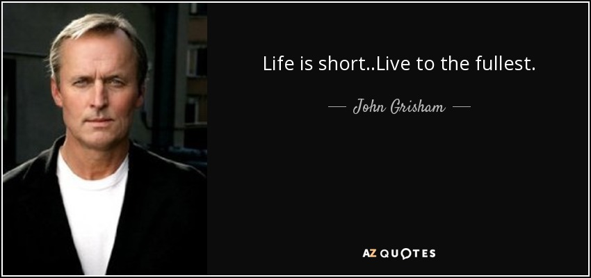 Life is short..Live to the fullest.. - John Grisham