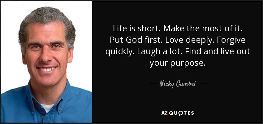 Nicky Gumbel Quote Life Is Short Make The Most Of It Put God