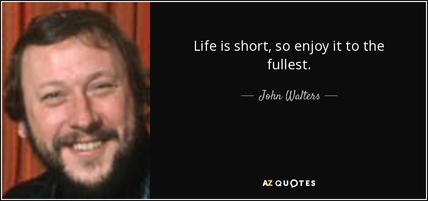 Life is short, so enjoy it to the fullest. - John Walters