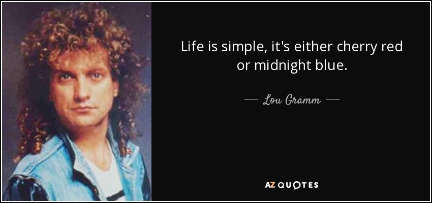 Life is simple, it's either cherry red or midnight blue. - Lou Gramm