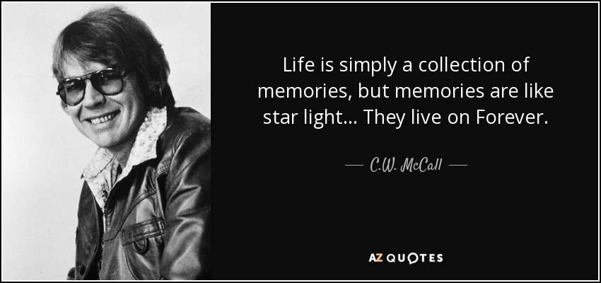 Life is simply a collection of memories, but memories are like star light... They live on Forever. - C.W. McCall