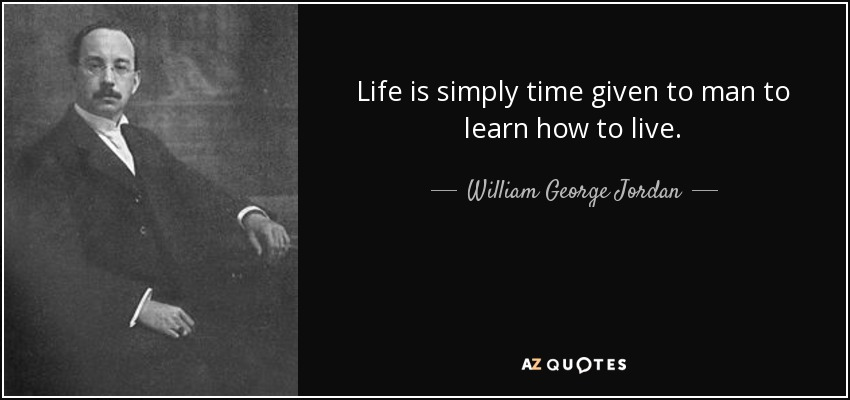 Life is simply time given to man to learn how to live. - William George Jordan
