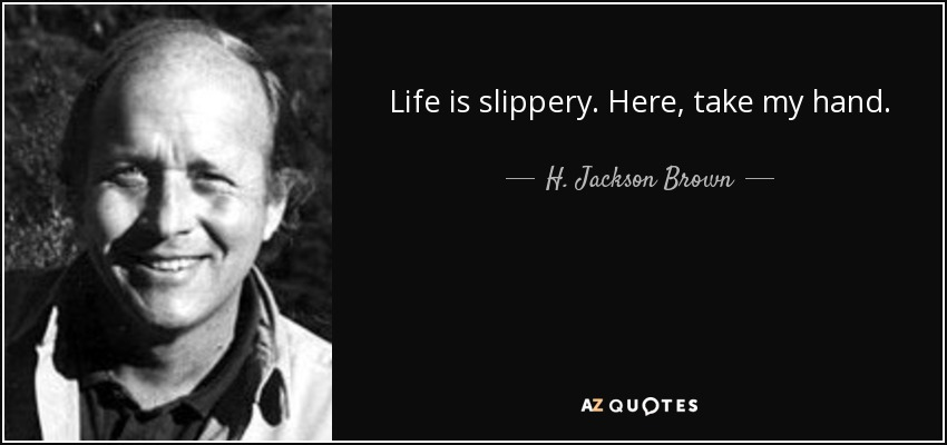 Life is slippery. Here, take my hand. - H. Jackson Brown, Jr.