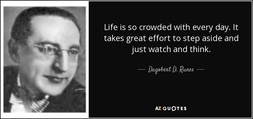 Life is so crowded with every day. It takes great effort to step aside and just watch and think. - Dagobert D. Runes