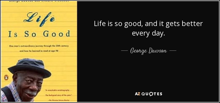 Life is so good, and it gets better every day. - George Dawson