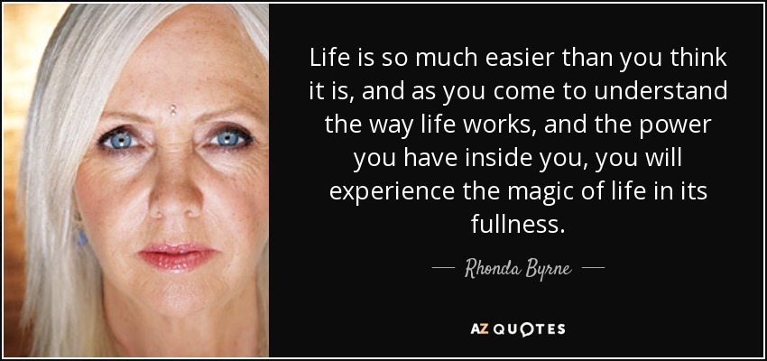 Life is so much easier than you think it is, and as you come to understand the way life works, and the power you have inside you, you will experience the magic of life in its fullness. - Rhonda Byrne