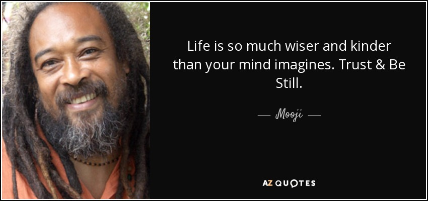Life is so much wiser and kinder than your mind imagines. Trust & Be Still. - Mooji