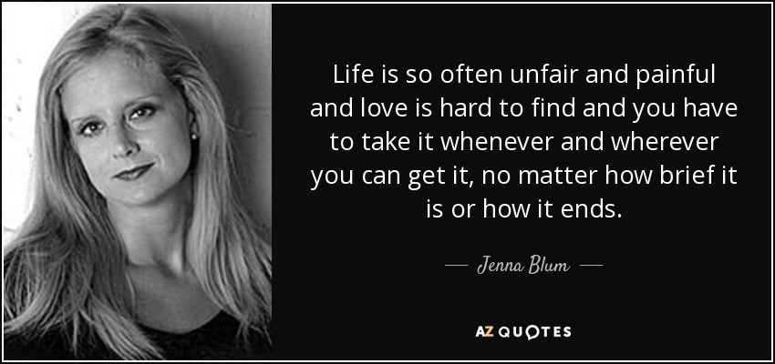 Life is so often unfair and painful and love is hard to find and you have to take it whenever and wherever you can get it, no matter how brief it is or how it ends. - Jenna Blum