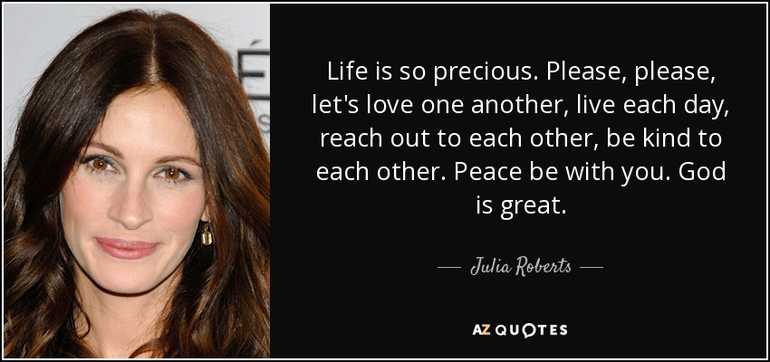 Julia Roberts Quote Life Is So Precious Please Please Lets Love