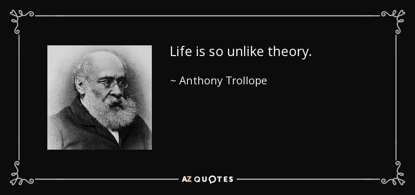 Life is so unlike theory. - Anthony Trollope