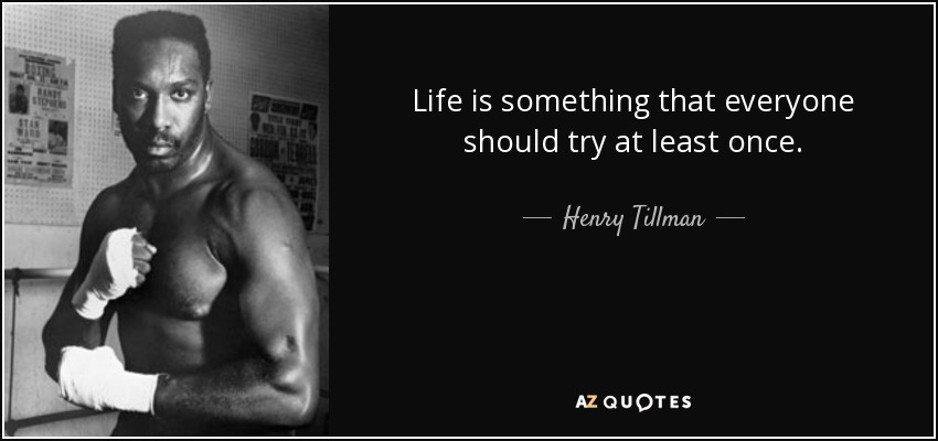 Life is something that everyone should try at least once. - Henry Tillman