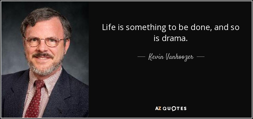 Life is something to be done, and so is drama. - Kevin Vanhoozer
