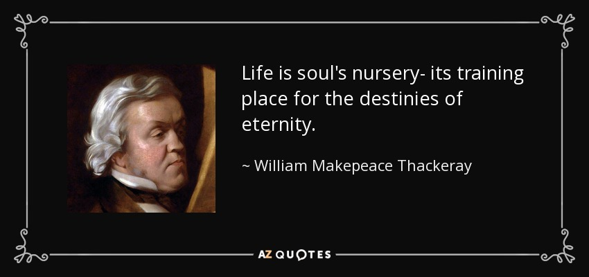 Life is soul's nursery- its training place for the destinies of eternity. - William Makepeace Thackeray