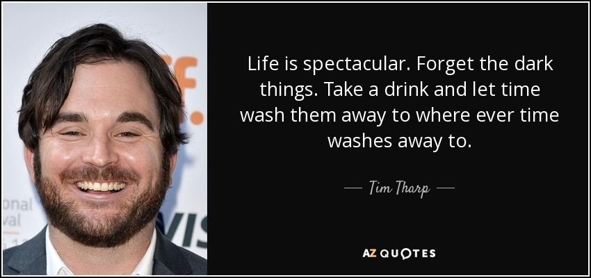 Life is spectacular. Forget the dark things. Take a drink and let time wash them away to where ever time washes away to. - Tim Tharp