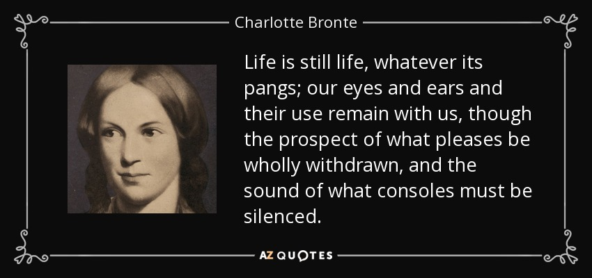 Life is still life, whatever its pangs; our eyes and ears and their use remain with us, though the prospect of what pleases be wholly withdrawn, and the sound of what consoles must be silenced. - Charlotte Bronte
