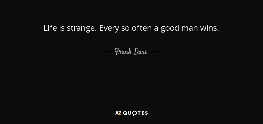 Frank Dane Quote Life Is Strange Every So Often A Good Man Wins