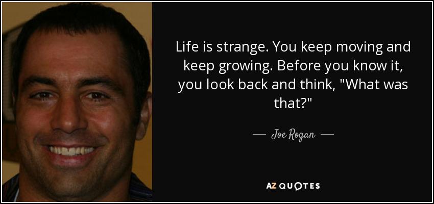 Joe Rogan Quote Life Is Strange You Keep Moving And Keep Growing