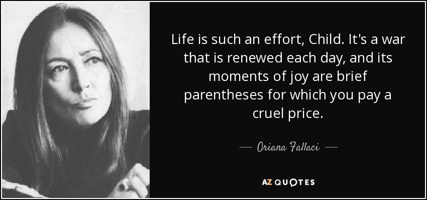 Life is such an effort, Child. It's a war that is renewed each day, and its moments of joy are brief parentheses for which you pay a cruel price. - Oriana Fallaci