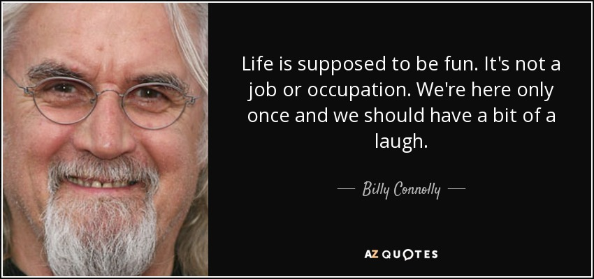Life is supposed to be fun. It's not a job or occupation. We're here only once and we should have a bit of a laugh. - Billy Connolly