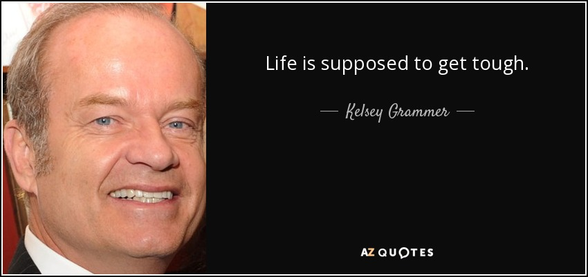 Life is supposed to get tough. - Kelsey Grammer