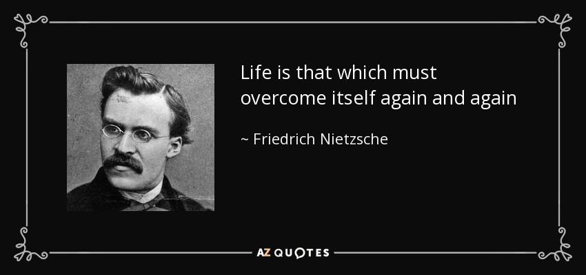 Life is that which must overcome itself again and again - Friedrich Nietzsche