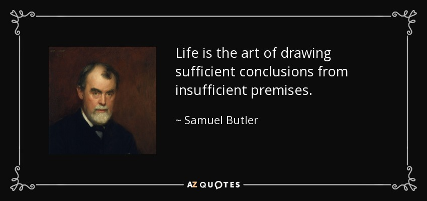 Life is the art of drawing sufficient conclusions from insufficient premises. - Samuel Butler