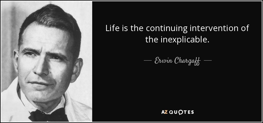 Life is the continuing intervention of the inexplicable. - Erwin Chargaff