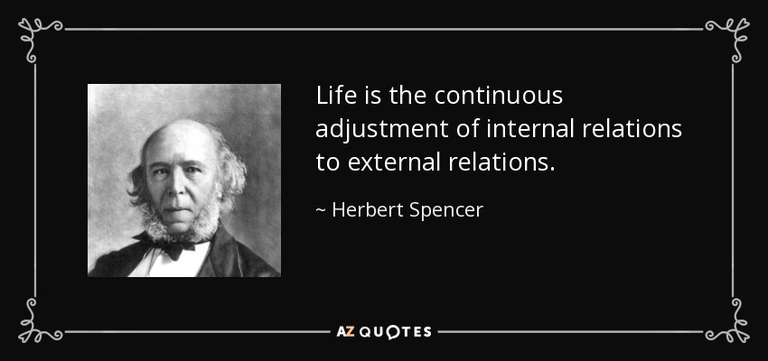 Life is the continuous adjustment of internal relations to external relations. - Herbert Spencer
