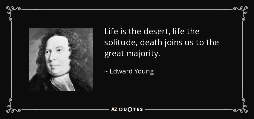 Life is the desert, life the solitude, death joins us to the great majority. - Edward Young